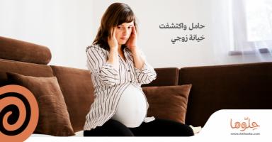 حامل واكتشفت خيانة زوجي