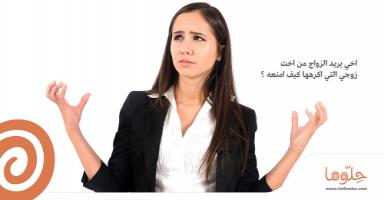 أخي يريد الزواج من أخت زوجي التي أكرهها كيف أمنعه؟