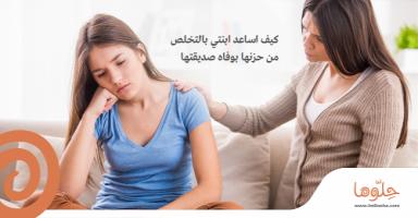 كيف اساعد ابنتي بالتخلص من حزنها بوفاه صديقتها