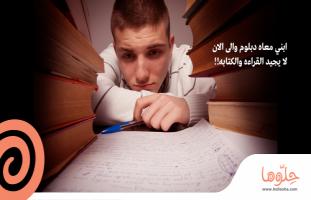 ابني معاه دبلوم والى الان لا يجيد القراءه والكتابه !!