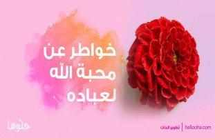 """محبة الله تجعل الحياة أجمل """"خواطر عن محبة الله لعباده"""""""