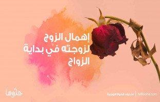 إهمال الزوج لزوجته في بداية الزواج وانشغال الزوج استشارة من حلوها